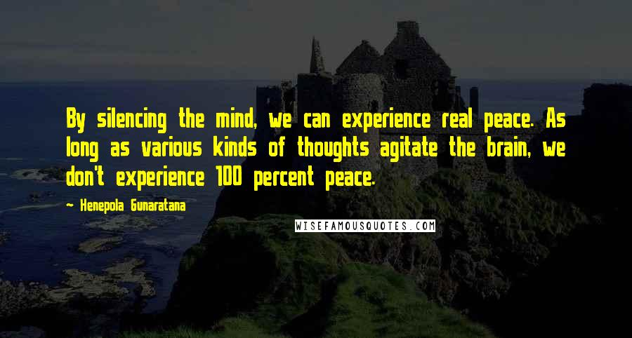 Henepola Gunaratana quotes: By silencing the mind, we can experience real peace. As long as various kinds of thoughts agitate the brain, we don't experience 100 percent peace.