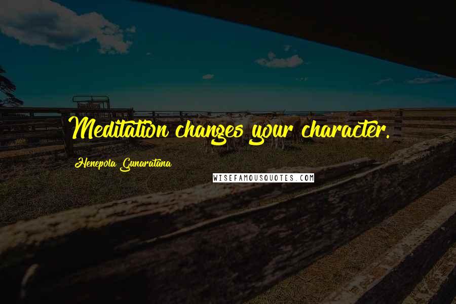 Henepola Gunaratana quotes: Meditation changes your character.