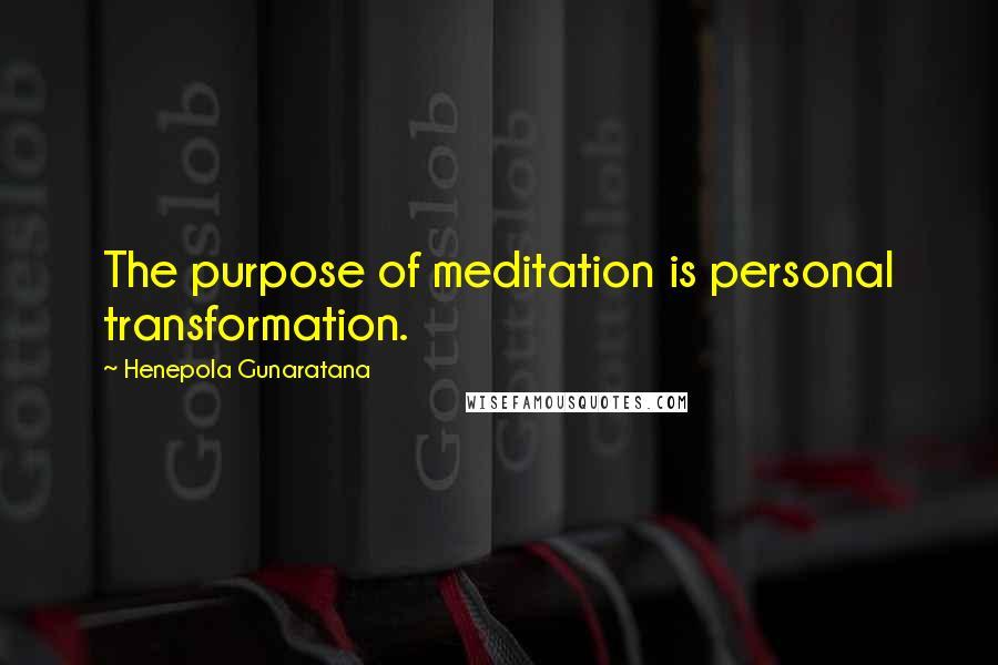 Henepola Gunaratana quotes: The purpose of meditation is personal transformation.