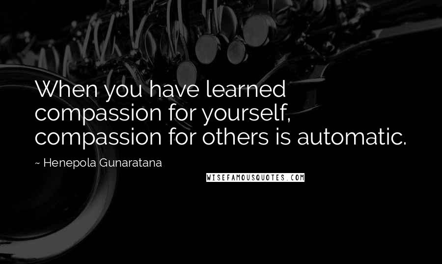 Henepola Gunaratana quotes: When you have learned compassion for yourself, compassion for others is automatic.