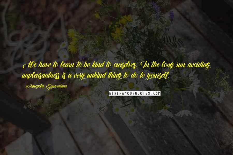 Henepola Gunaratana quotes: We have to learn to be kind to ourselves. In the long run avoiding unpleasantness is a very unkind thing to do to yourself.