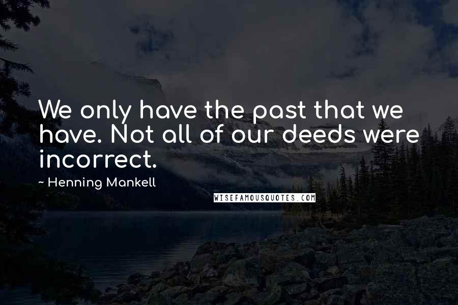 Henning Mankell quotes: We only have the past that we have. Not all of our deeds were incorrect.