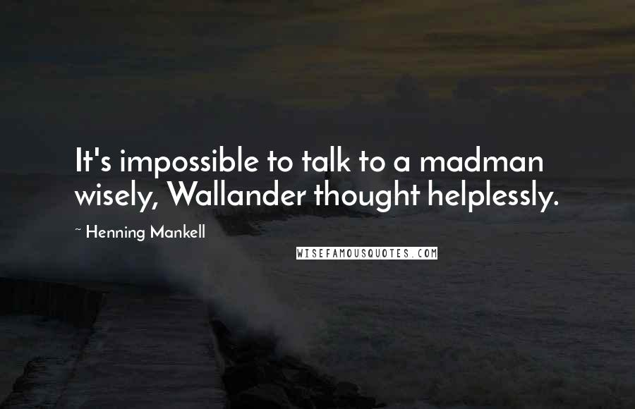 Henning Mankell quotes: It's impossible to talk to a madman wisely, Wallander thought helplessly.