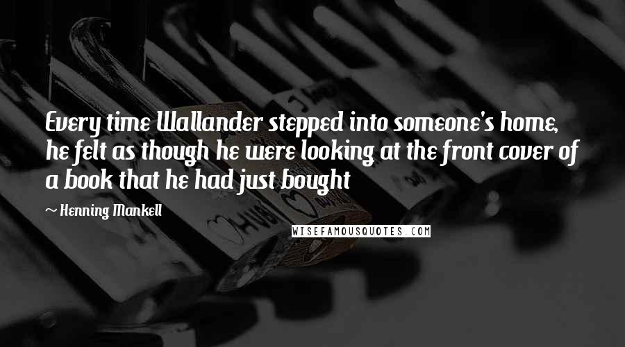 Henning Mankell quotes: Every time Wallander stepped into someone's home, he felt as though he were looking at the front cover of a book that he had just bought