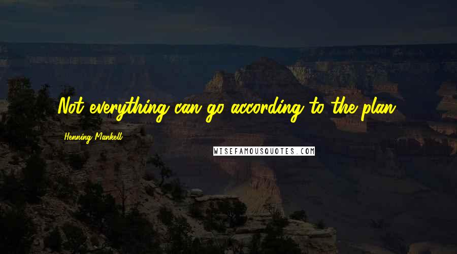 Henning Mankell quotes: Not everything can go according to the plan.