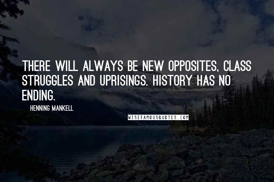 Henning Mankell quotes: There will always be new opposites, class struggles and uprisings. History has no ending.