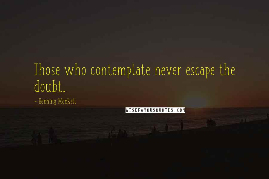 Henning Mankell quotes: Those who contemplate never escape the doubt.