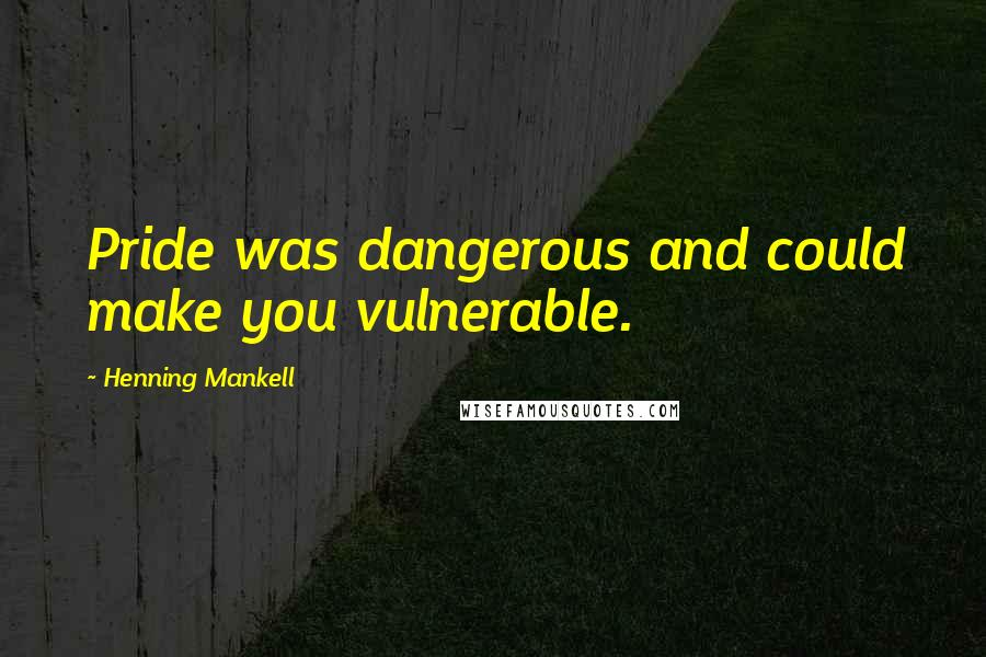 Henning Mankell quotes: Pride was dangerous and could make you vulnerable.