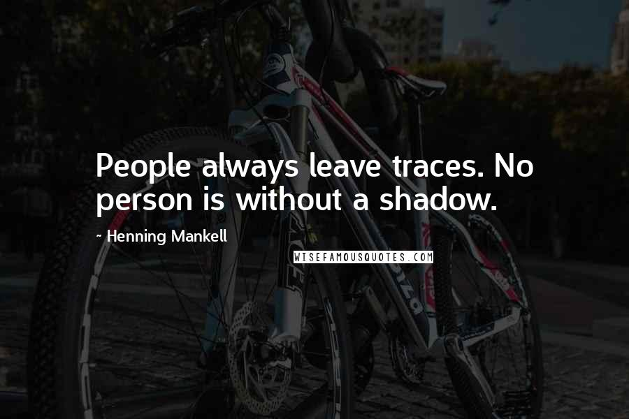 Henning Mankell quotes: People always leave traces. No person is without a shadow.