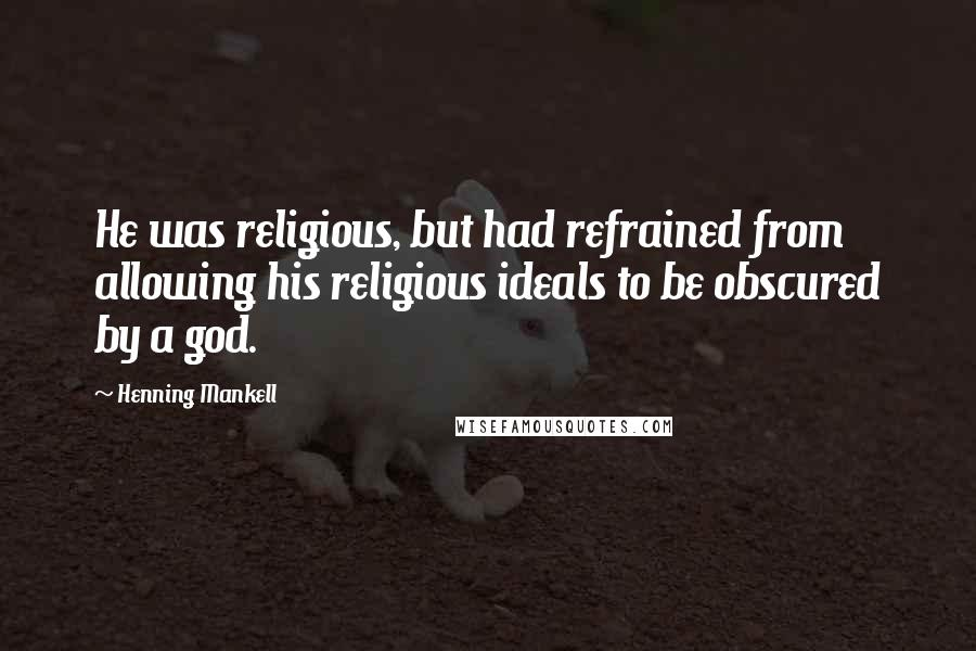 Henning Mankell quotes: He was religious, but had refrained from allowing his religious ideals to be obscured by a god.