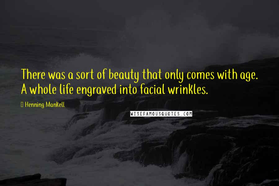 Henning Mankell quotes: There was a sort of beauty that only comes with age. A whole life engraved into facial wrinkles.