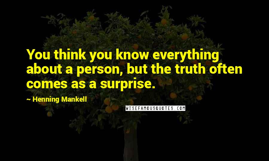 Henning Mankell quotes: You think you know everything about a person, but the truth often comes as a surprise.