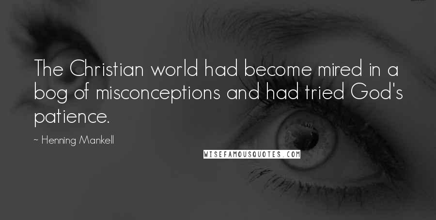 Henning Mankell quotes: The Christian world had become mired in a bog of misconceptions and had tried God's patience.