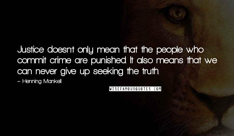 Henning Mankell quotes: Justice doesn't only mean that the people who commit crime are punished. It also means that we can never give up seeking the truth.