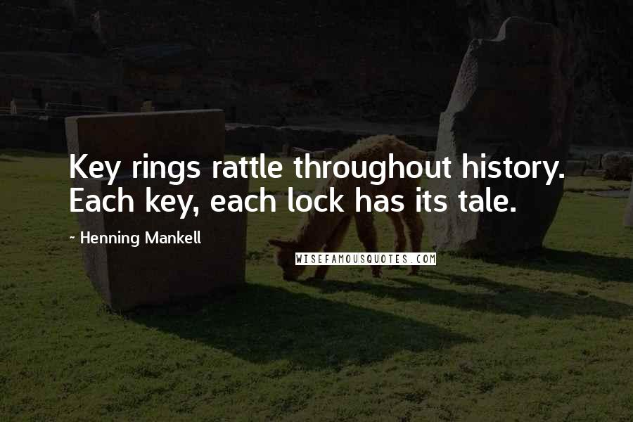 Henning Mankell quotes: Key rings rattle throughout history. Each key, each lock has its tale.