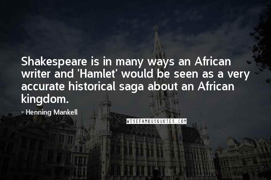 Henning Mankell quotes: Shakespeare is in many ways an African writer and 'Hamlet' would be seen as a very accurate historical saga about an African kingdom.