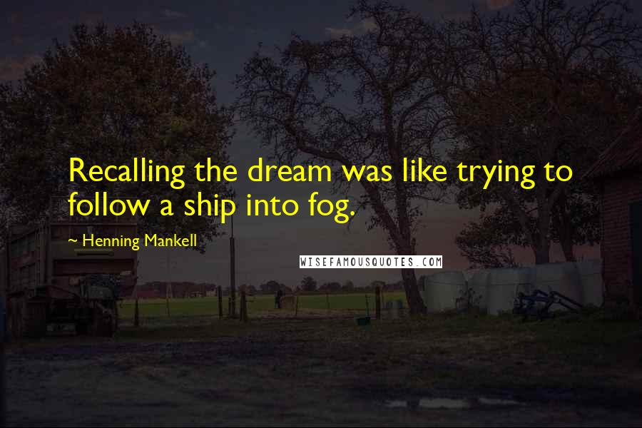 Henning Mankell quotes: Recalling the dream was like trying to follow a ship into fog.