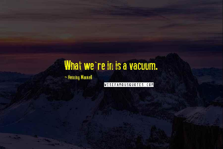 Henning Mankell quotes: What we're in is a vacuum.