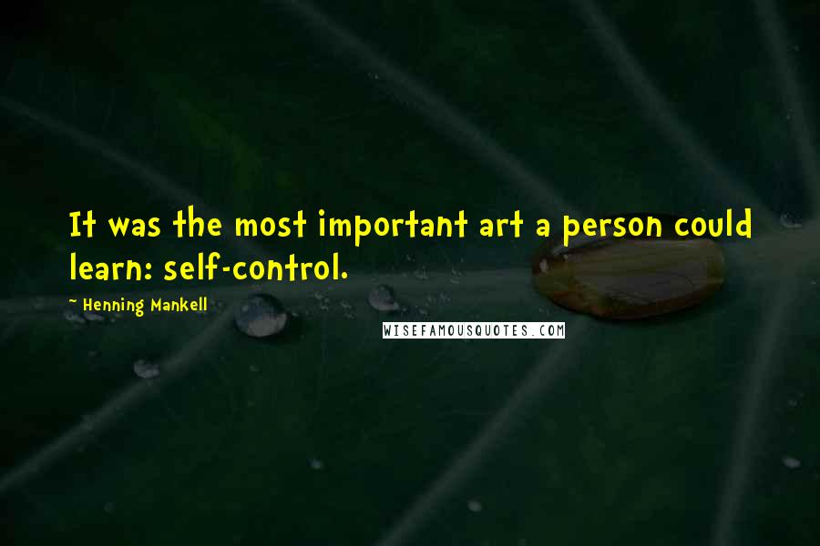 Henning Mankell quotes: It was the most important art a person could learn: self-control.