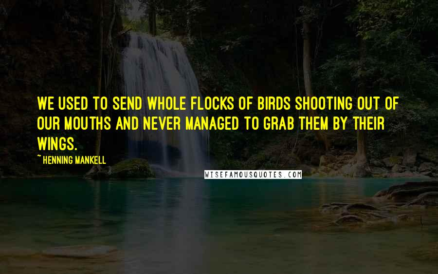Henning Mankell quotes: We used to send whole flocks of birds shooting out of our mouths and never managed to grab them by their wings.