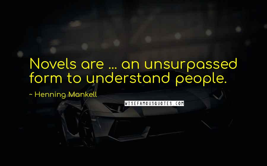 Henning Mankell quotes: Novels are ... an unsurpassed form to understand people.