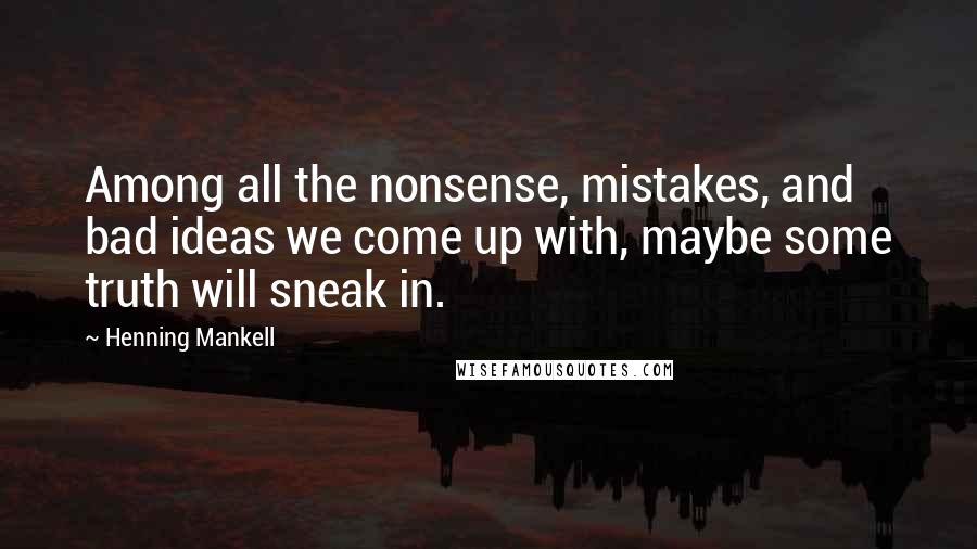 Henning Mankell quotes: Among all the nonsense, mistakes, and bad ideas we come up with, maybe some truth will sneak in.