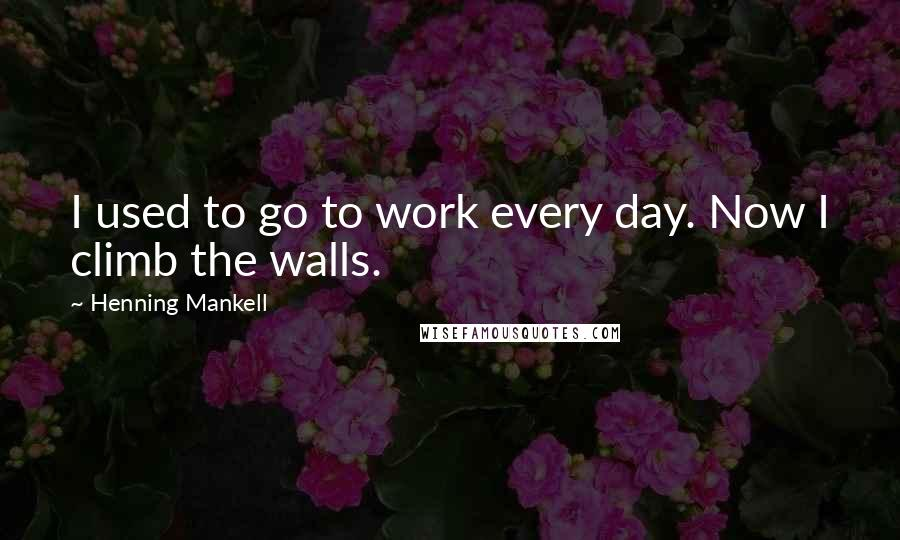 Henning Mankell quotes: I used to go to work every day. Now I climb the walls.