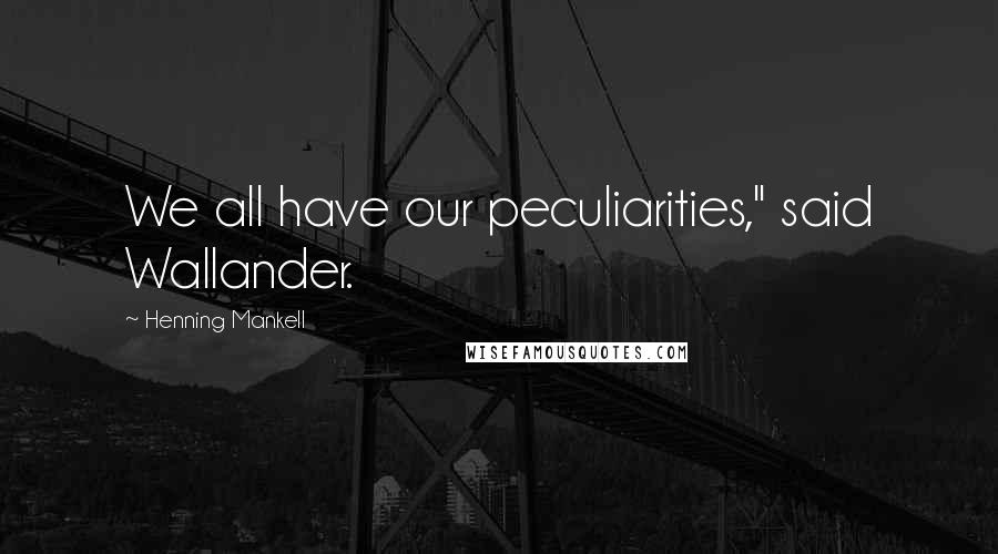 "Henning Mankell quotes: We all have our peculiarities,"" said Wallander."