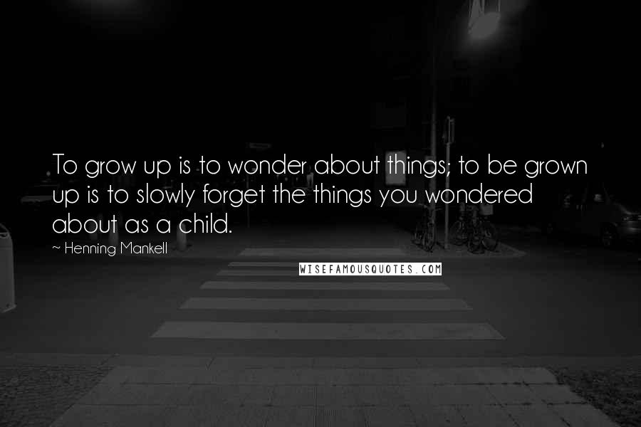 Henning Mankell quotes: To grow up is to wonder about things; to be grown up is to slowly forget the things you wondered about as a child.