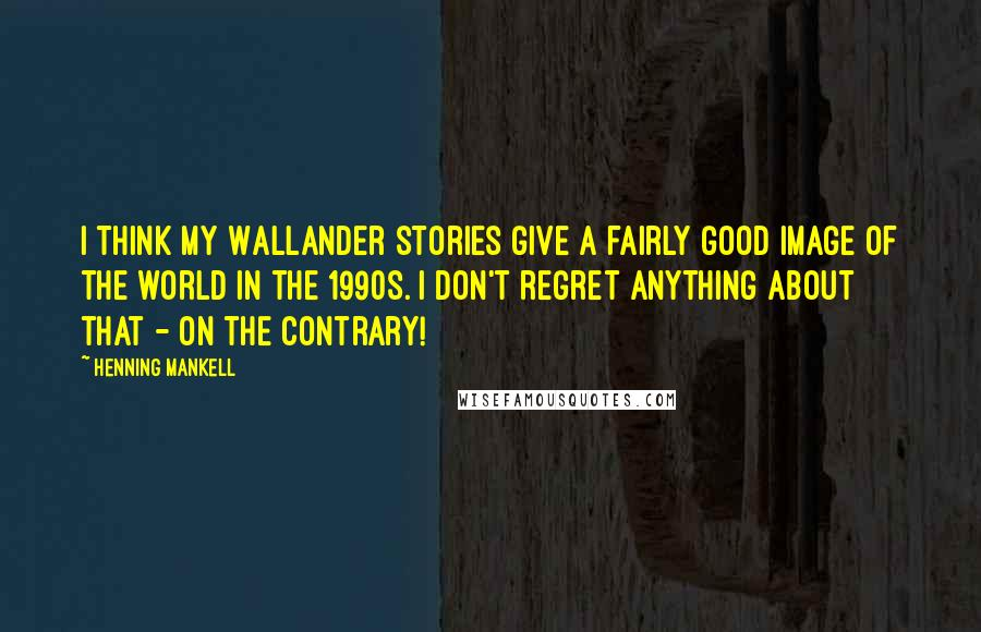 Henning Mankell quotes: I think my Wallander stories give a fairly good image of the world in the 1990s. I don't regret anything about that - on the contrary!