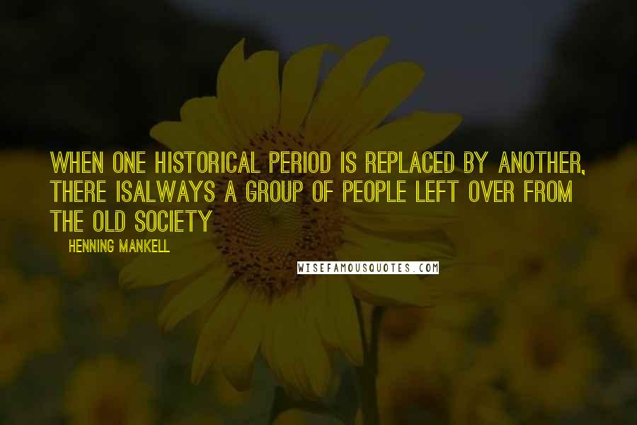 Henning Mankell quotes: When one historical period is replaced by another, there isalways a group of people left over from the old society