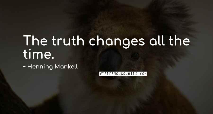 Henning Mankell quotes: The truth changes all the time.