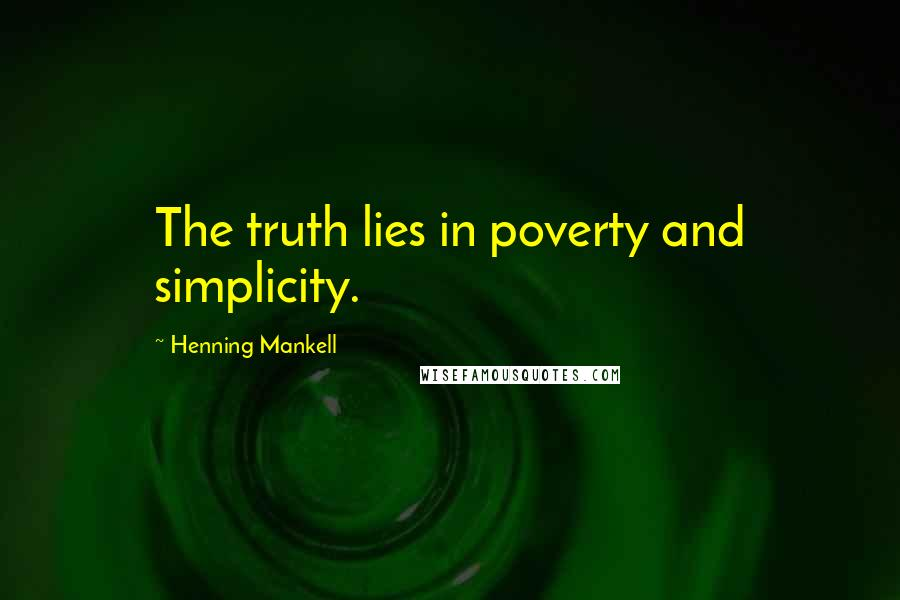 Henning Mankell quotes: The truth lies in poverty and simplicity.