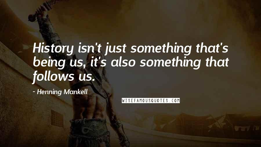 Henning Mankell quotes: History isn't just something that's being us, it's also something that follows us.