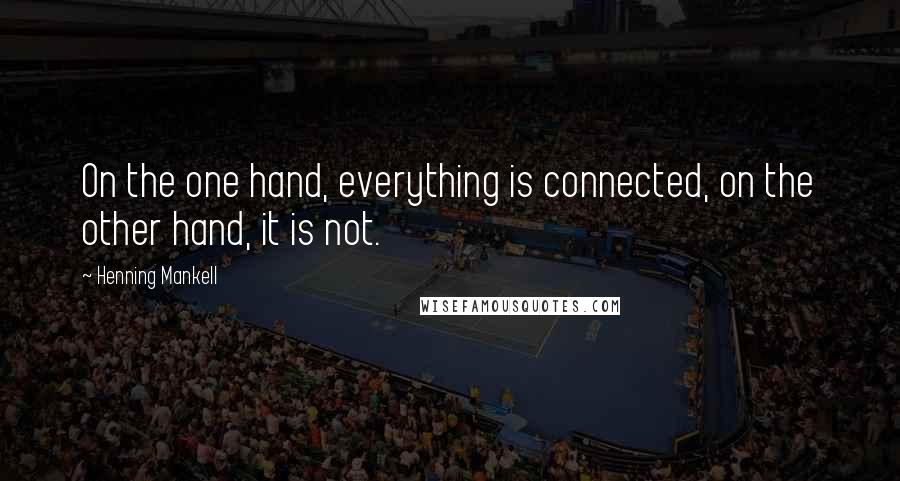Henning Mankell quotes: On the one hand, everything is connected, on the other hand, it is not.