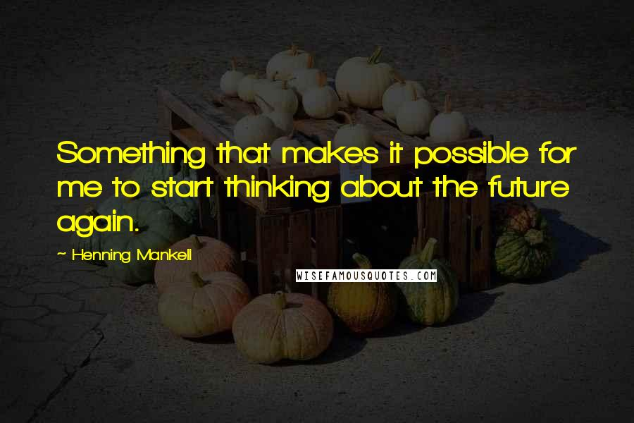 Henning Mankell quotes: Something that makes it possible for me to start thinking about the future again.