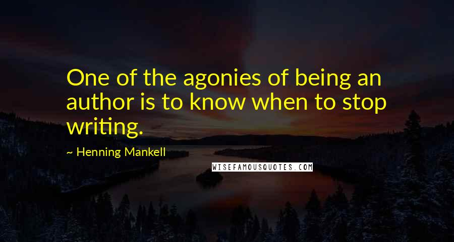 Henning Mankell quotes: One of the agonies of being an author is to know when to stop writing.