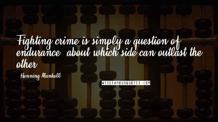 Henning Mankell quotes: Fighting crime is simply a question of endurance; about which side can outlast the other.