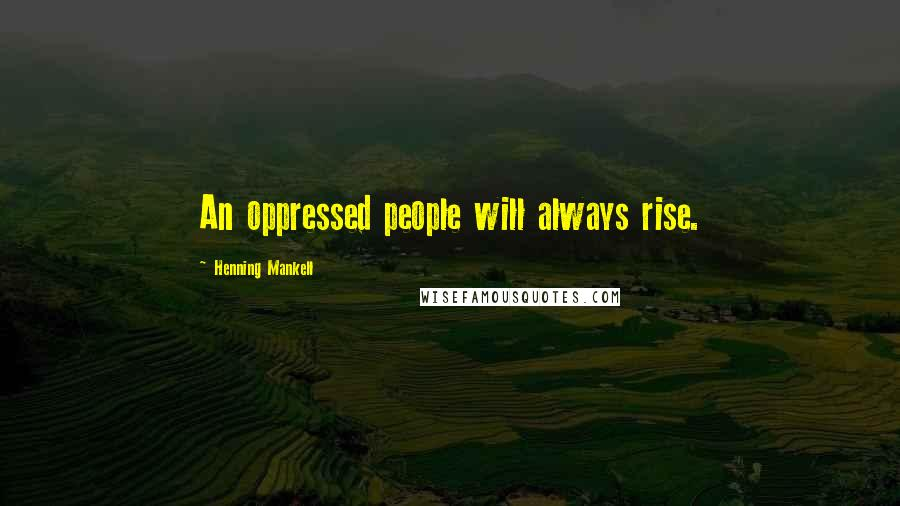 Henning Mankell quotes: An oppressed people will always rise.