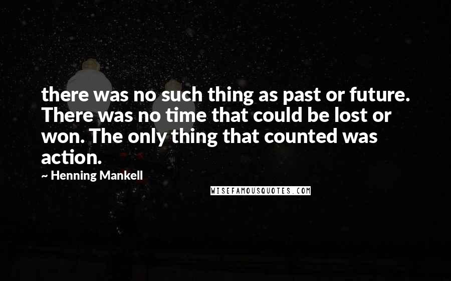 Henning Mankell quotes: there was no such thing as past or future. There was no time that could be lost or won. The only thing that counted was action.