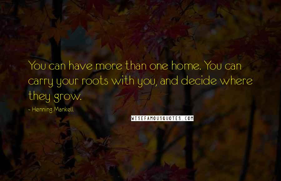 Henning Mankell quotes: You can have more than one home. You can carry your roots with you, and decide where they grow.