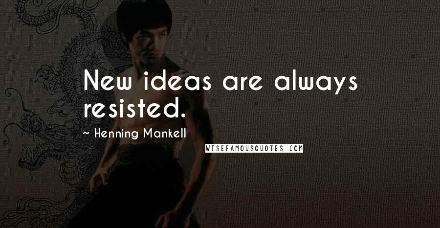 Henning Mankell quotes: New ideas are always resisted.