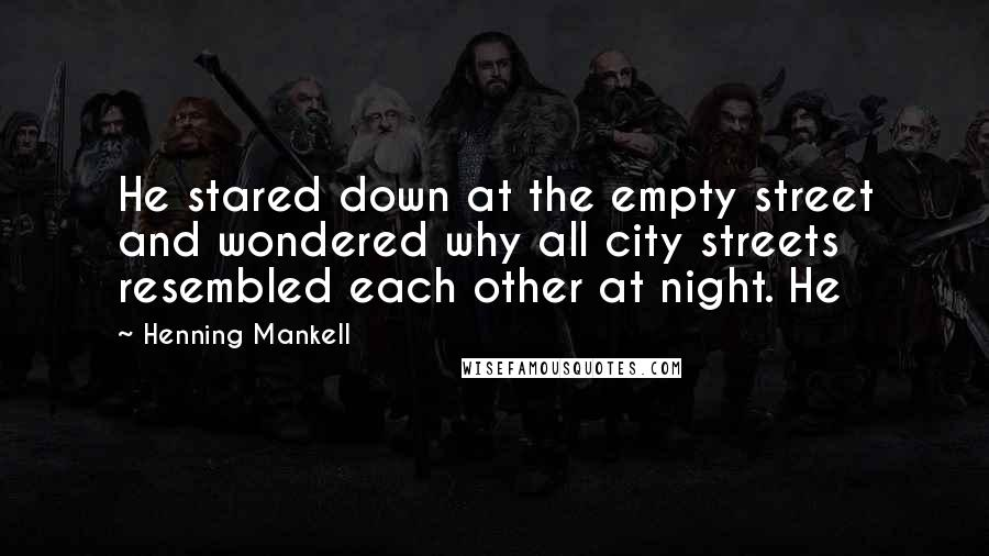 Henning Mankell quotes: He stared down at the empty street and wondered why all city streets resembled each other at night. He