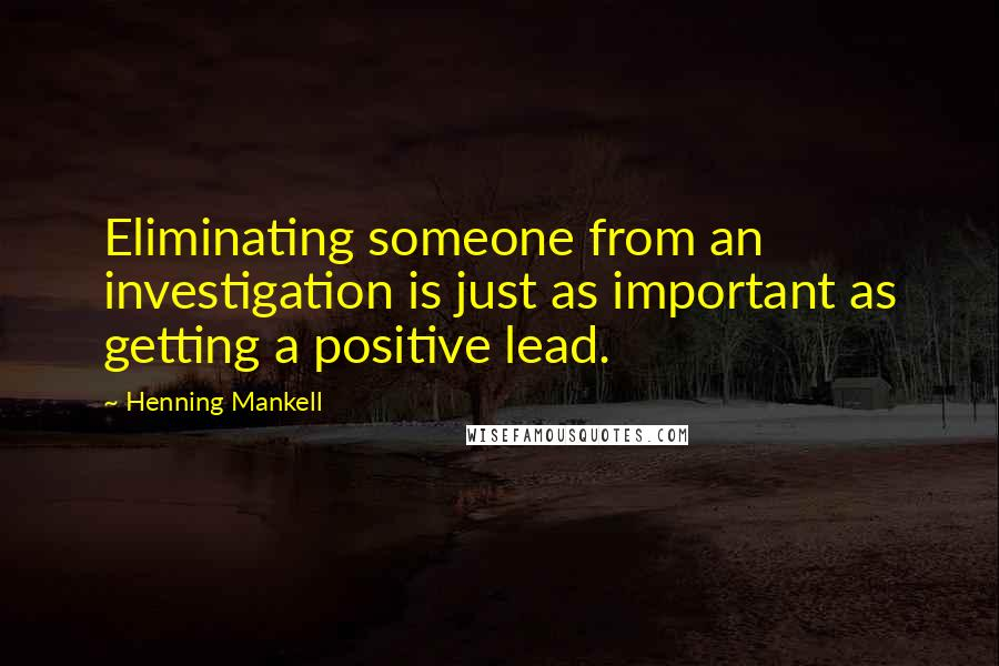 Henning Mankell quotes: Eliminating someone from an investigation is just as important as getting a positive lead.