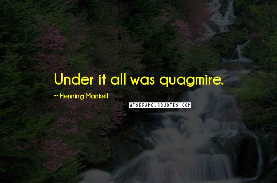 Henning Mankell quotes: Under it all was quagmire.