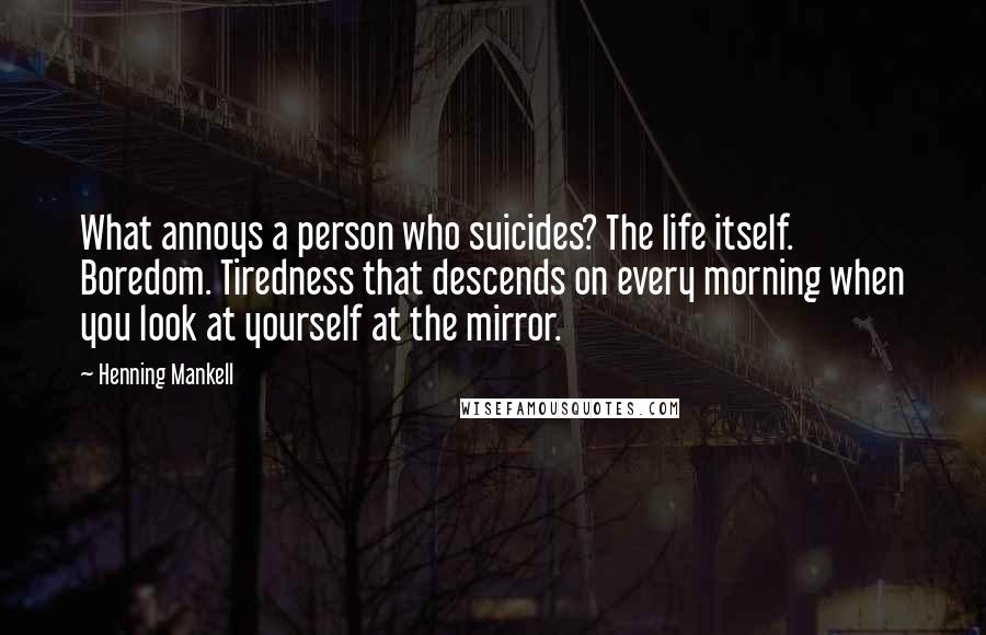 Henning Mankell quotes: What annoys a person who suicides? The life itself. Boredom. Tiredness that descends on every morning when you look at yourself at the mirror.