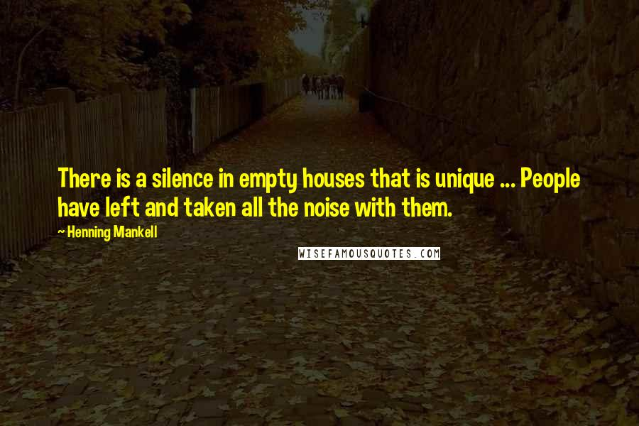 Henning Mankell quotes: There is a silence in empty houses that is unique ... People have left and taken all the noise with them.