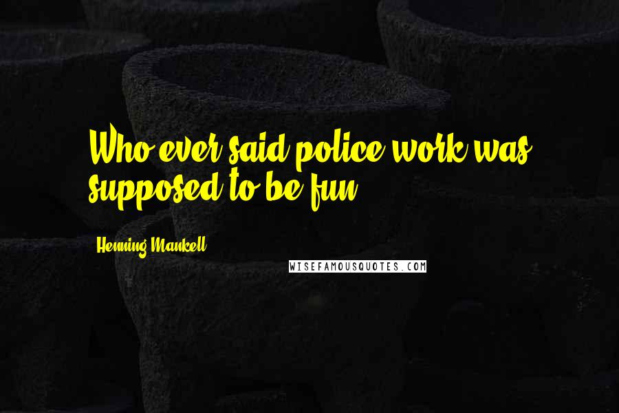 Henning Mankell quotes: Who ever said police work was supposed to be fun?