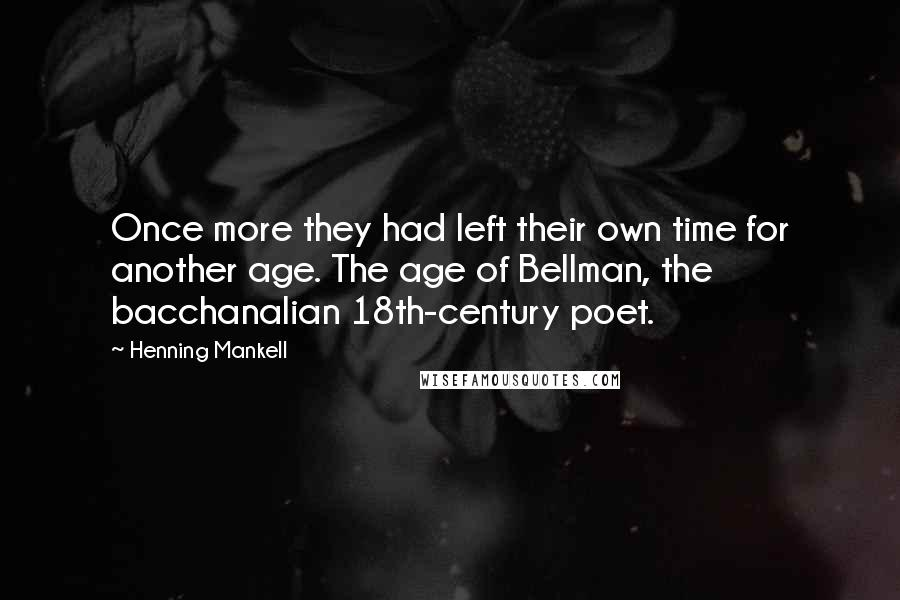 Henning Mankell quotes: Once more they had left their own time for another age. The age of Bellman, the bacchanalian 18th-century poet.