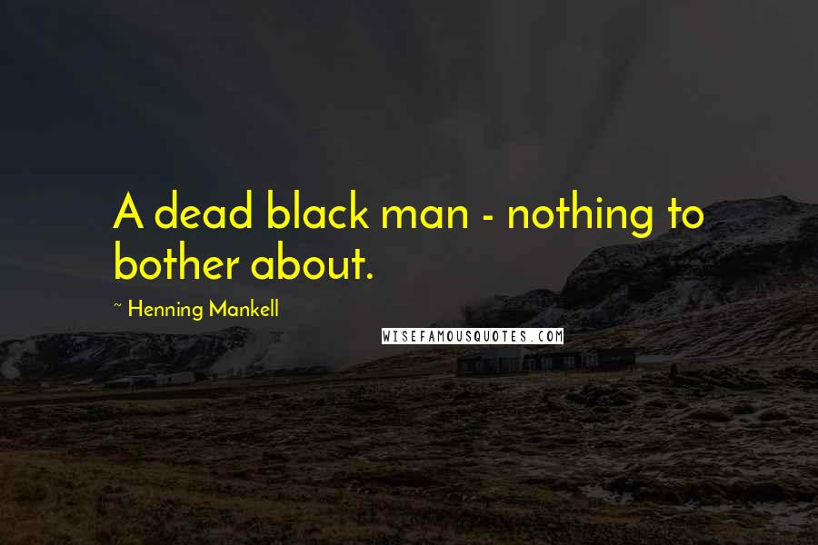 Henning Mankell quotes: A dead black man - nothing to bother about.